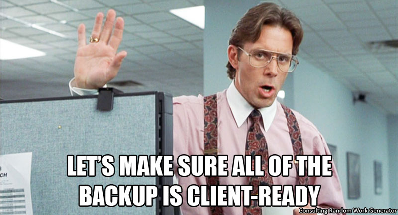Let's make sure all of the backup is client-ready